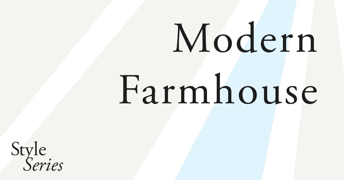 Modern Farmhouse |  Style Series